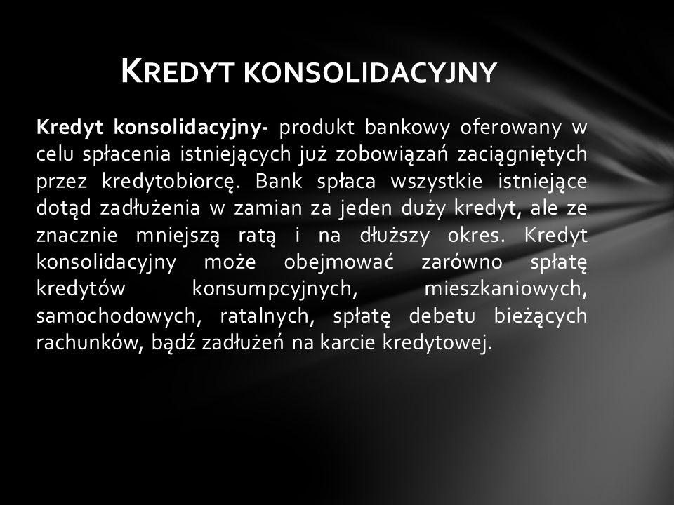 Kredyt konsolidacyjny- produkt bankowy oferowany w celu spłacenia istniejących już zobowiązań zaciągniętych przez kredytobiorcę. Bank spłaca wszystkie