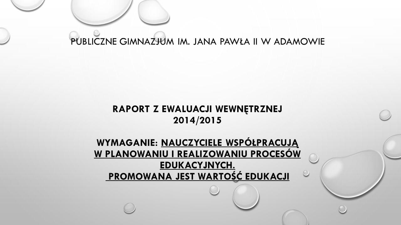 PUBLICZNE GIMNAZJUM IM. JANA PAWŁA II W ADAMOWIE RAPORT Z EWALUACJI WEWNĘTRZNEJ 2014/2015 WYMAGANIE: NAUCZYCIELE WSPÓŁPRACUJĄ W PLANOWANIU I REALIZOWA