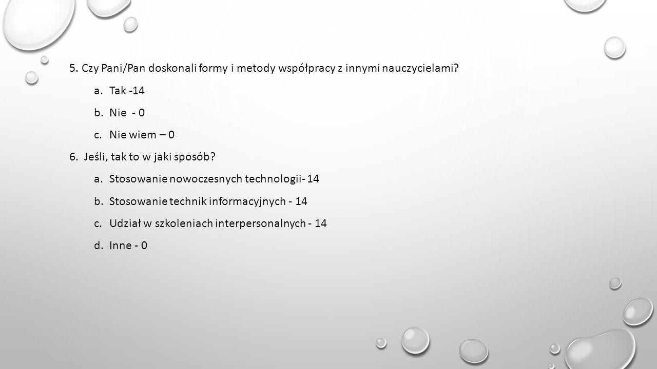 5. Czy Pani/Pan doskonali formy i metody współpracy z innymi nauczycielami? a.Tak -14 b.Nie - 0 c.Nie wiem – 0 6. Jeśli, tak to w jaki sposób? a.Stoso