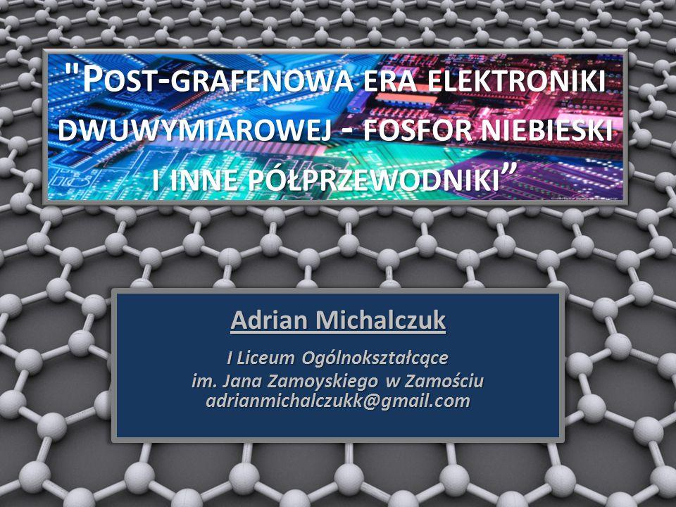 P OST - GRAFENOWA ERA ELEKTRONIKI DWUWYMIAROWEJ - FOSFOR NIEBIESKI I INNE PÓŁPRZEWODNIKI Adrian Michalczuk I Liceum Ogólnokształcące im.