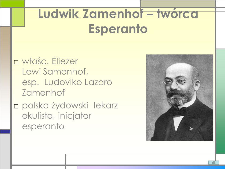 Ludwik Zamenhof – twórca Esperanto □właśc. Eliezer Lewi Samenhof, esp. Ludoviko Lazaro Zamenhof □polsko-żydowski lekarz okulista, inicjator esperanto