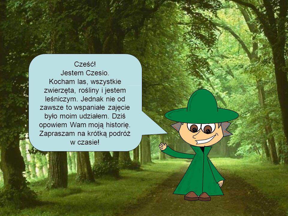 Cześć! Jestem Czesio. Kocham las, wszystkie zwierzęta, rośliny i jestem leśniczym. Jednak nie od zawsze to wspaniałe zajęcie było moim udziałem. Dziś