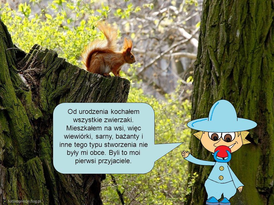 Od urodzenia kochałem wszystkie zwierzaki. Mieszkałem na wsi, więc wiewiórki, sarny, bażanty i inne tego typu stworzenia nie były mi obce. Byli to moi
