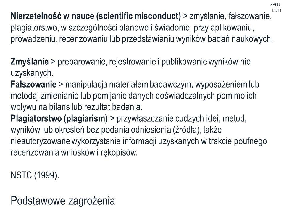 3PhD- 03/11 Podstawowe zagrożenia Nierzetelność w nauce (scientific misconduct) > zmyślanie, fałszowanie, plagiatorstwo, w szczególności planowe i świ