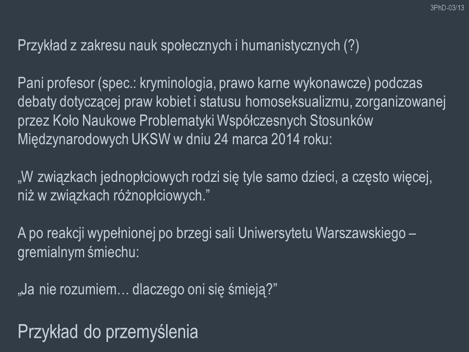 3PhD-03/13 Przykład do przemyślenia Przykład z zakresu nauk społecznych i humanistycznych (?) Pani profesor (spec.: kryminologia, prawo karne wykonawc