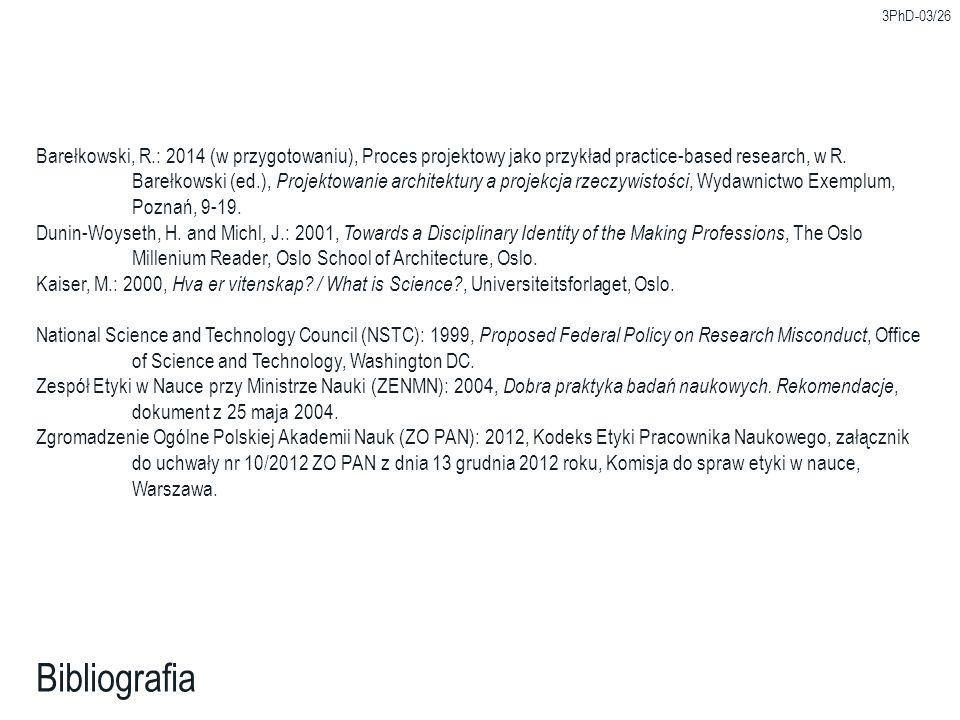 3PhD-03/26 Bibliografia Barełkowski, R.: 2014 (w przygotowaniu), Proces projektowy jako przykład practice-based research, w R. Barełkowski (ed.), Proj