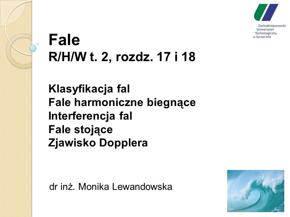 Fale R/H/W t. 2, rozdz. 17 i 18 Klasyfikacja fal Fale harmoniczne biegnące Interferencja fal Fale stojące Zjawisko Dopplera dr inż. Monika Lewandowska
