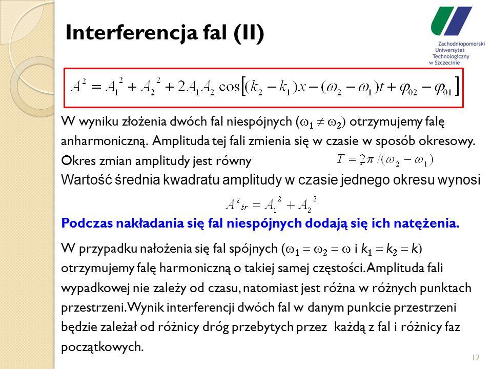 Interferencja fal (II) 12 W wyniku złożenia dwóch fal niespójnych (      otrzymujemy falę anharmoniczną. Amplituda tej fali zmienia się w cza
