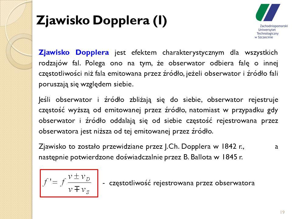 19 Zjawisko Dopplera jest efektem charakterystycznym dla wszystkich rodzajów fal. Polega ono na tym, że obserwator odbiera falę o innej częstotliwości