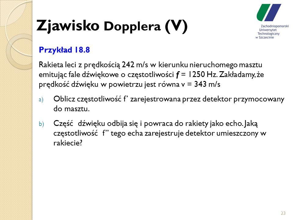 23 Zjawisko Dopplera (V) Przykład 18.8 Rakieta leci z prędkością 242 m/s w kierunku nieruchomego masztu emitując fale dźwiękowe o częstotliwości f = 1