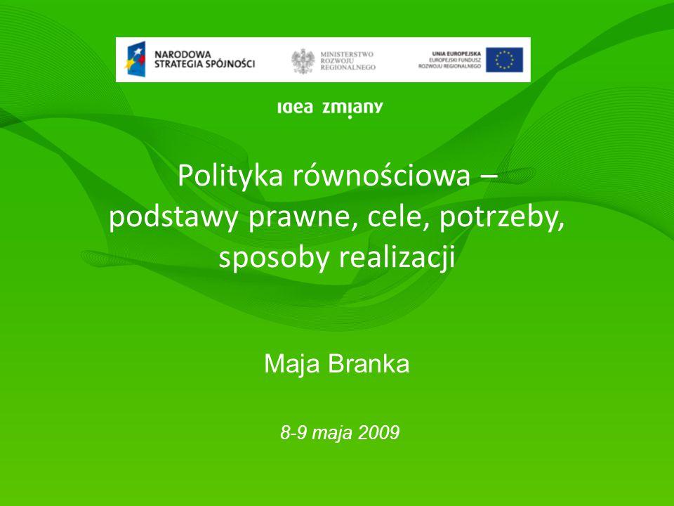 Polityka równościowa – podstawy prawne, cele, potrzeby, sposoby realizacji Maja Branka 8-9 maja 2009