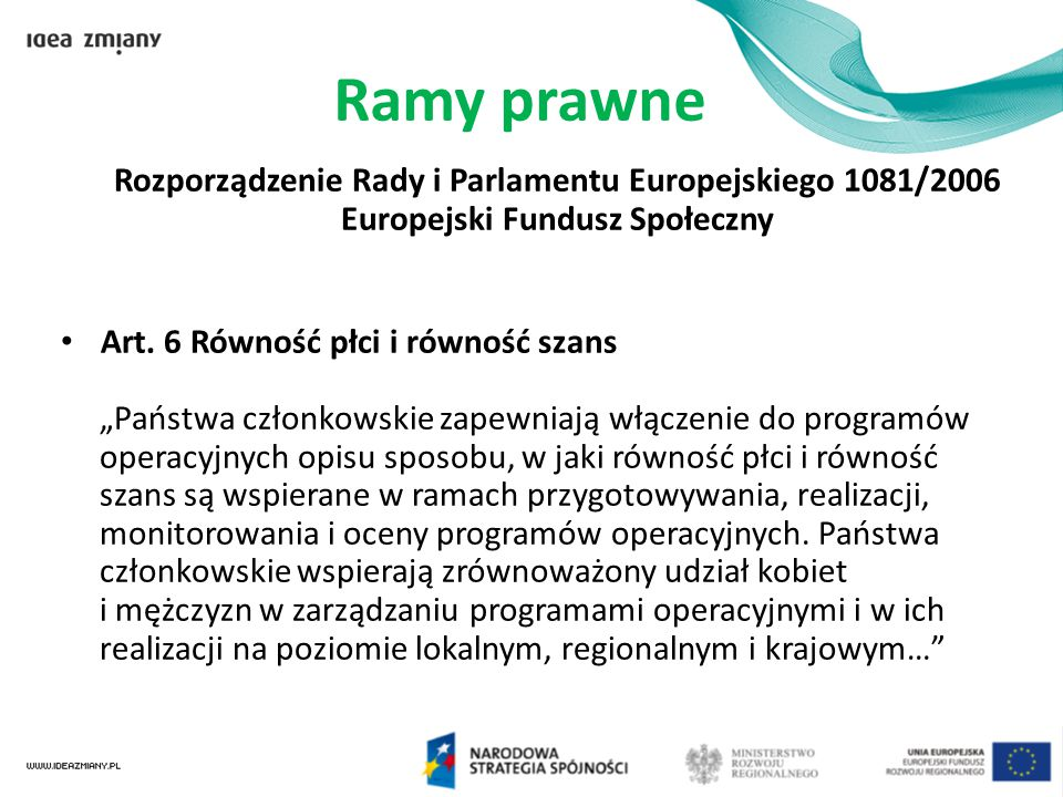 """Ramy prawne Rozporządzenie Rady i Parlamentu Europejskiego 1081/2006 Europejski Fundusz Społeczny Art. 6 Równość płci i równość szans """"Państwa członko"""