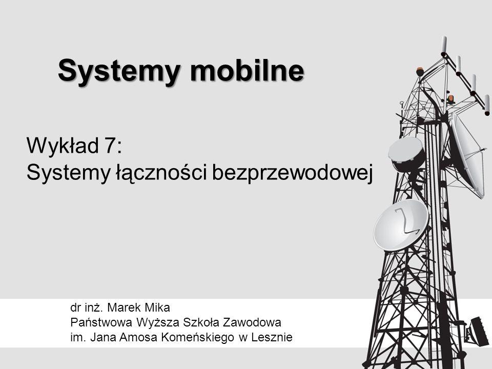 Systemy mobilne dr inż. Marek Mika Państwowa Wyższa Szkoła Zawodowa im. Jana Amosa Komeńskiego w Lesznie Wykład 7: Systemy łączności bezprzewodowej