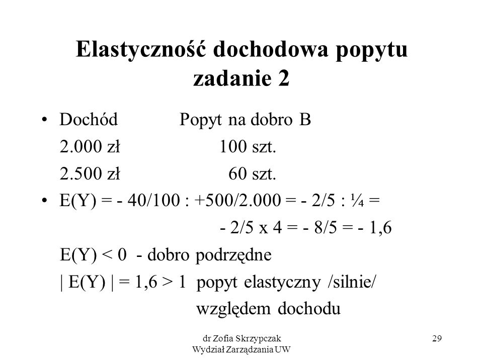 dr Zofia Skrzypczak Wydział Zarządzania UW 29 Elastyczność dochodowa popytu zadanie 2 Dochód Popyt na dobro B 2.000 zł 100 szt. 2.500 zł 60 szt. E(Y)