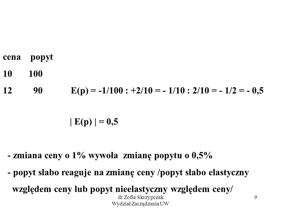 dr Zofia Skrzypczak Wydział Zarządzania UW 9 cena popyt 10 100 12 90 E(p) = -1/100 : +2/10 = - 1/10 : 2/10 = - 1/2 = - 0,5 | E(p) | = 0,5 - zmiana cen