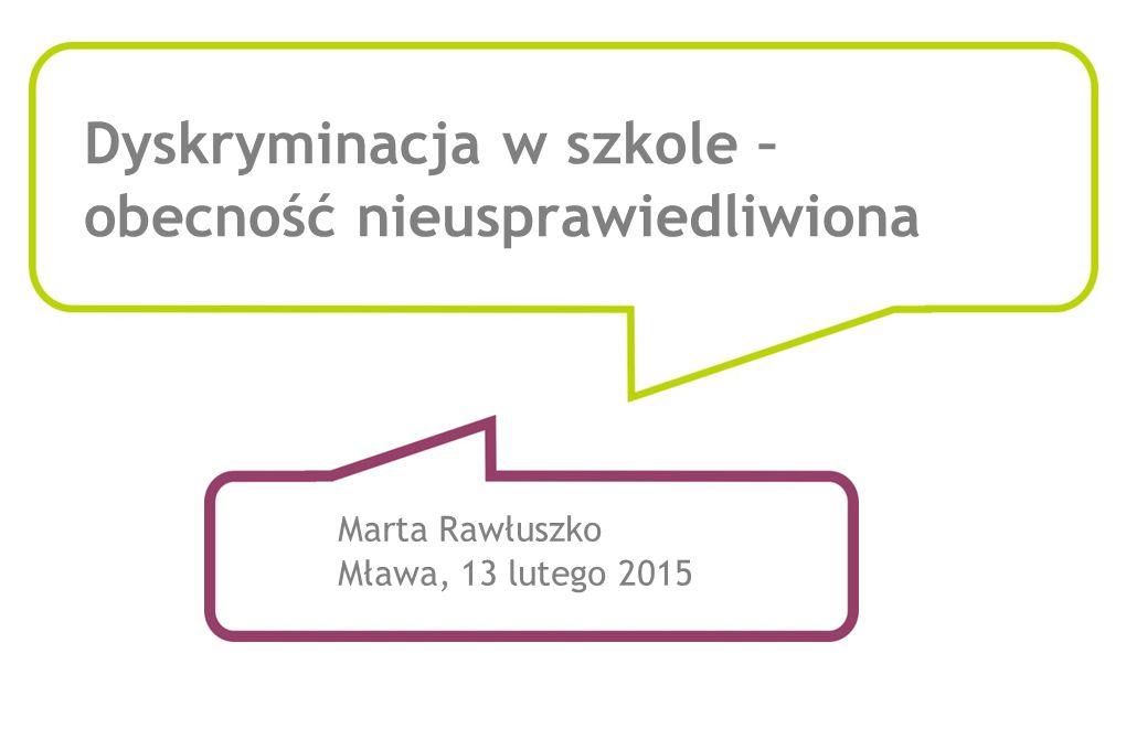 Dyskryminacja w szkole – obecność nieusprawiedliwiona Marta Rawłuszko Mława, 13 lutego 2015