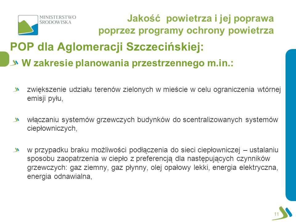 Jakość powietrza i jej poprawa poprzez programy ochrony powietrza POP dla Aglomeracji Szczecińskiej: W zakresie planowania przestrzennego m.in.: zwiększenie udziału terenów zielonych w mieście w celu ograniczenia wtórnej emisji pyłu, włączaniu systemów grzewczych budynków do scentralizowanych systemów ciepłowniczych, w przypadku braku możliwości podłączenia do sieci ciepłowniczej – ustalaniu sposobu zaopatrzenia w ciepło z preferencją dla następujących czynników grzewczych: gaz ziemny, gaz płynny, olej opałowy lekki, energia elektryczna, energia odnawialna, 11