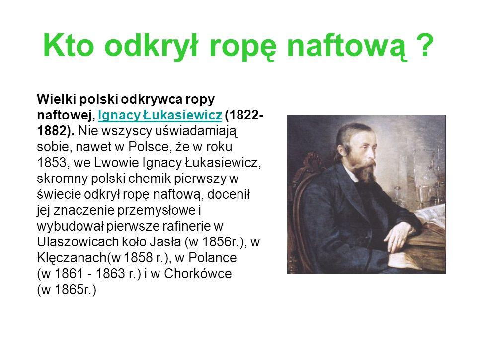 Kto odkrył ropę naftową ? Wielki polski odkrywca ropy naftowej, Ignacy Łukasiewicz (1822- 1882). Nie wszyscy uświadamiają sobie, nawet w Polsce, że w