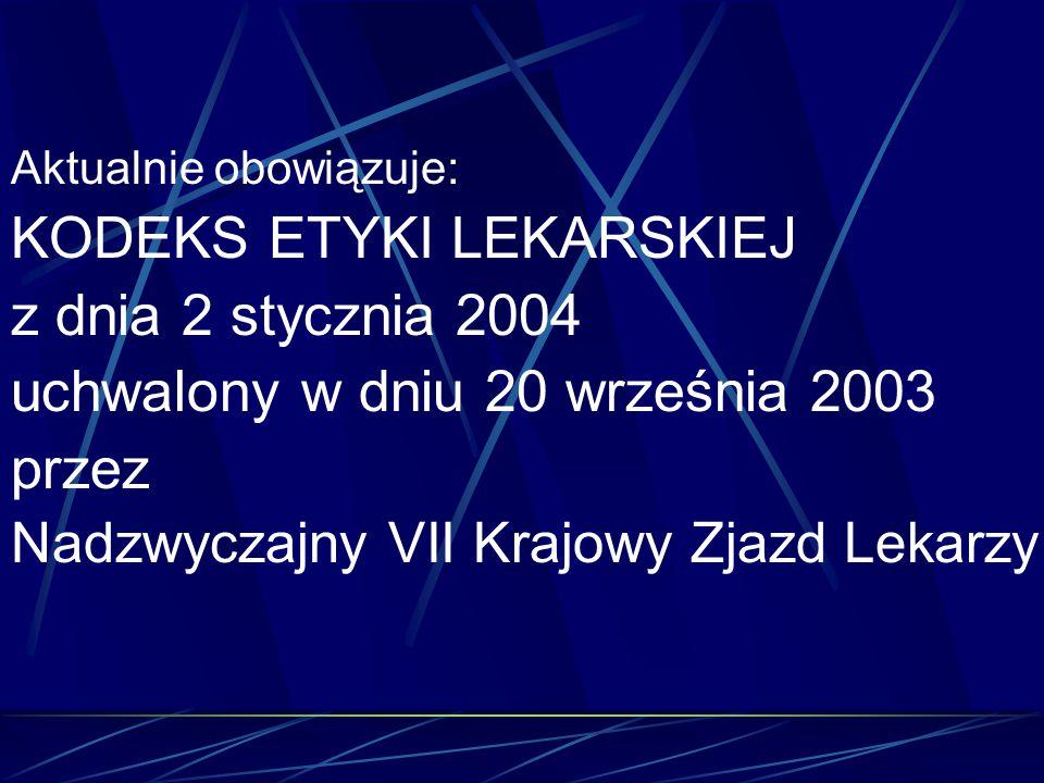 Aktualnie obowiązuje: KODEKS ETYKI LEKARSKIEJ z dnia 2 stycznia 2004 uchwalony w dniu 20 września 2003 przez Nadzwyczajny VII Krajowy Zjazd Lekarzy