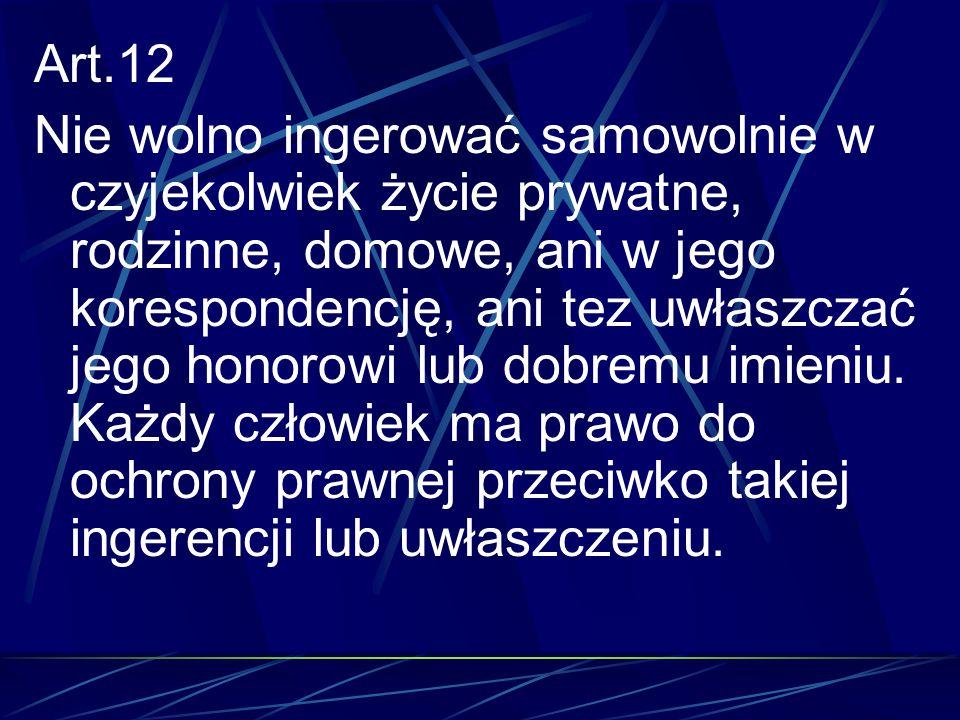 Art.12 Nie wolno ingerować samowolnie w czyjekolwiek życie prywatne, rodzinne, domowe, ani w jego korespondencję, ani tez uwłaszczać jego honorowi lub