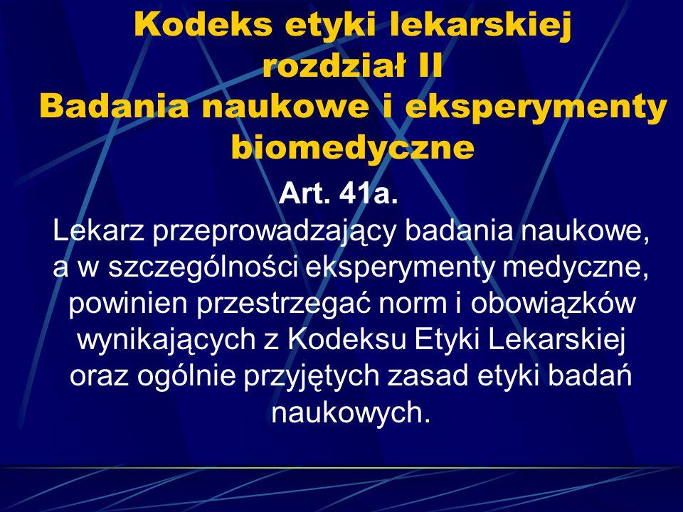 Kodeks etyki lekarskiej rozdział II Badania naukowe i eksperymenty biomedyczne Art. 41a. Lekarz przeprowadzający badania naukowe, a w szczególności ek
