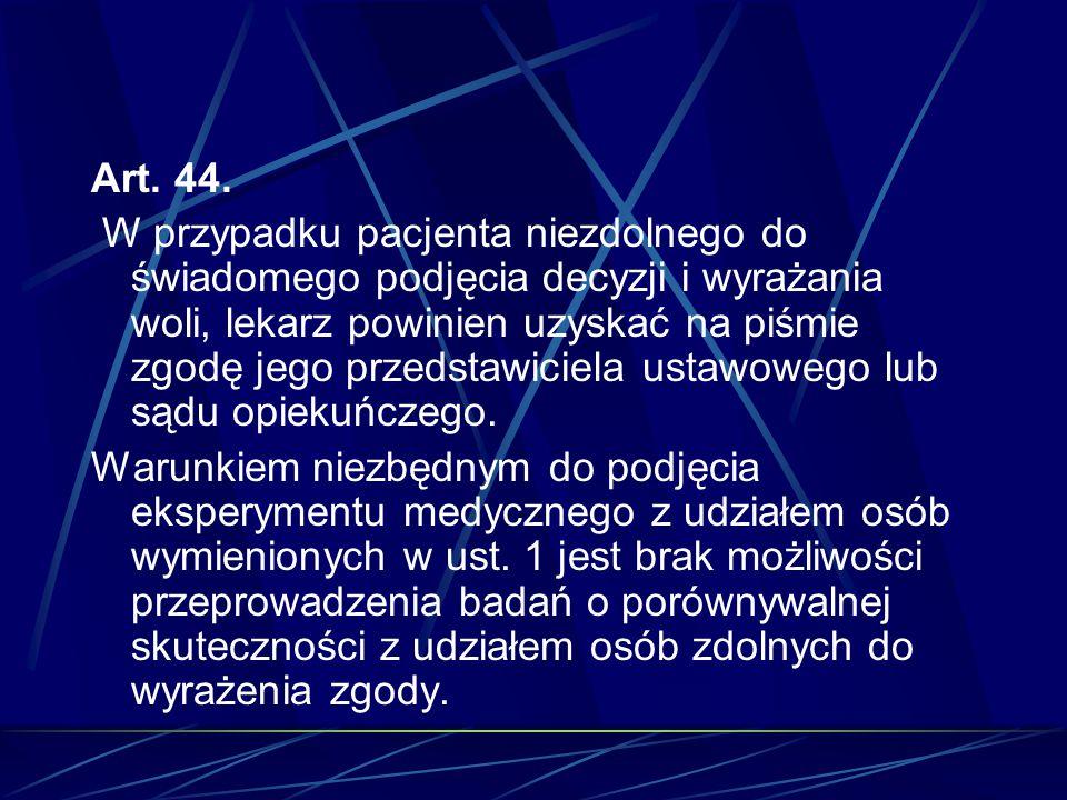 Art. 44. W przypadku pacjenta niezdolnego do świadomego podjęcia decyzji i wyrażania woli, lekarz powinien uzyskać na piśmie zgodę jego przedstawiciel