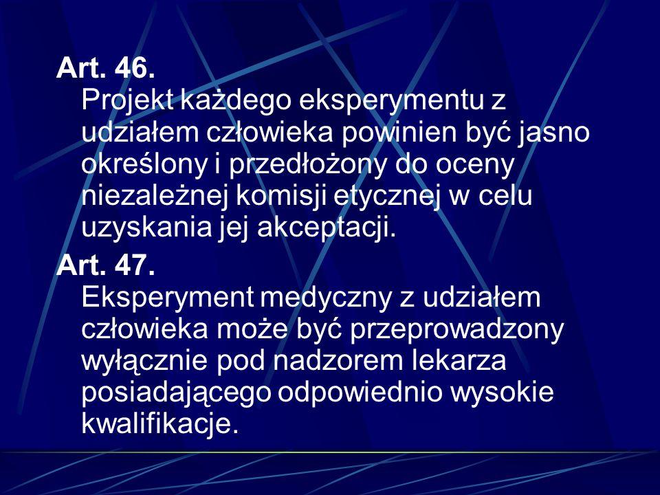 Art. 46. Projekt każdego eksperymentu z udziałem człowieka powinien być jasno określony i przedłożony do oceny niezależnej komisji etycznej w celu uzy