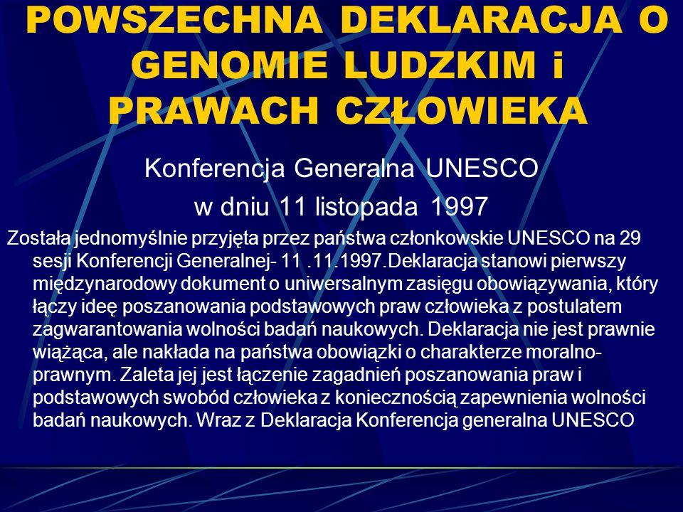 POWSZECHNA DEKLARACJA O GENOMIE LUDZKIM i PRAWACH CZŁOWIEKA Konferencja Generalna UNESCO w dniu 11 listopada 1997 Została jednomyślnie przyjęta przez