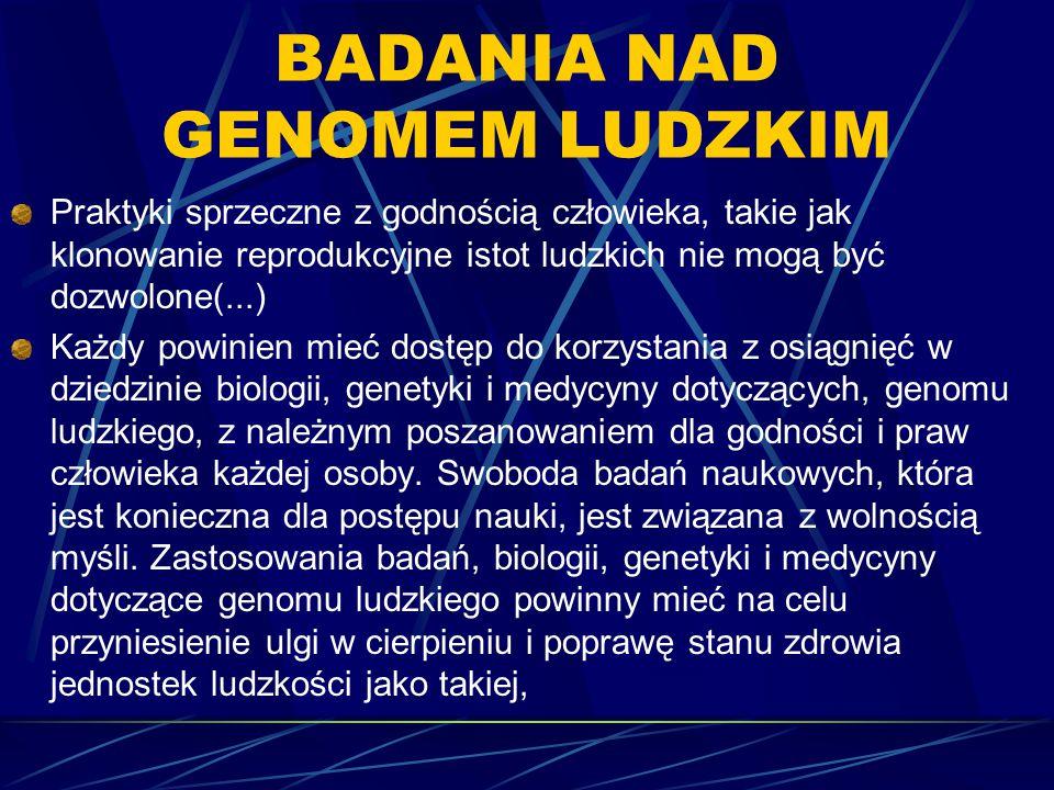 BADANIA NAD GENOMEM LUDZKIM Praktyki sprzeczne z godnością człowieka, takie jak klonowanie reprodukcyjne istot ludzkich nie mogą być dozwolone(...) Ka
