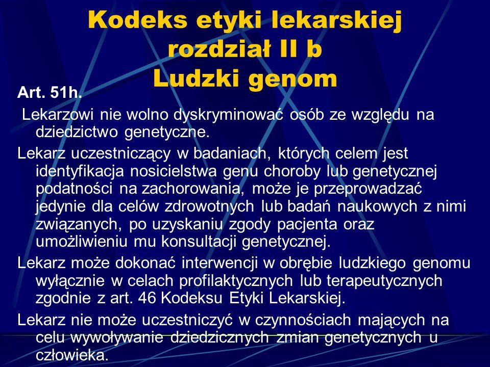 Kodeks etyki lekarskiej rozdział II b Ludzki genom Art. 51h. Lekarzowi nie wolno dyskryminować osób ze względu na dziedzictwo genetyczne. Lekarz uczes