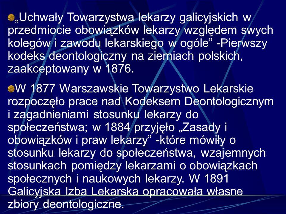 """W 1901 Wydział Lekarski Towarzystwa Przyjaciół Nauk w Poznaniu zatwierdza """"Ustawy etyczne - Każdy Lekarz powinien dbać o honor i godność swego stanu i kierować się tą zasadą we wszystkich czynnościach W 1907 na X Zjeździe Lekarzy i Przyrodników powstały ujednolicone normy dla lekarzy we wszystkich zaborach."""