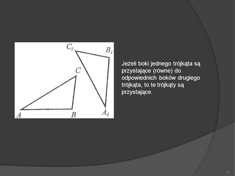 10 Jeżeli boki jednego trójkąta są przystające (równe) do odpowiednich boków drugiego trójkąta, to te trójkąty są przystające.