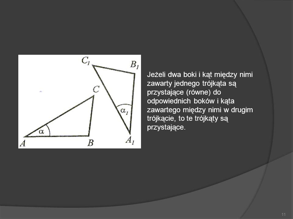 11 Jeżeli dwa boki i kąt między nimi zawarty jednego trójkąta są przystające (równe) do odpowiednich boków i kąta zawartego między nimi w drugim trójk