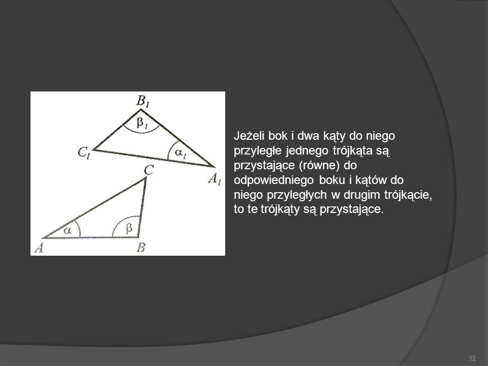 12 Jeżeli bok i dwa kąty do niego przyległe jednego trójkąta są przystające (równe) do odpowiedniego boku i kątów do niego przyległych w drugim trójką