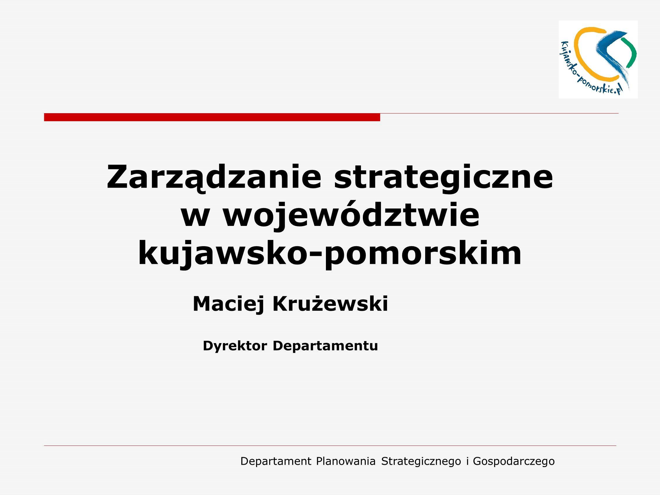 Departament Planowania Strategicznego i Gospodarczego Zarządzanie strategiczne w województwie kujawsko-pomorskim Maciej Krużewski Dyrektor Departamentu