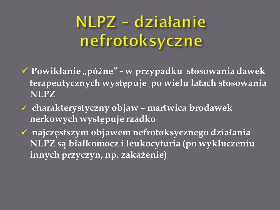 """Powikłanie """"późne - w przypadku stosowania dawek terapeutycznych występuje po wielu latach stosowania NLPZ charakterystyczny objaw – martwica brodawek nerkowych występuje rzadko najczęstszym objawem nefrotoksycznego działania NLPZ są białkomocz i leukocyturia (po wykluczeniu innych przyczyn, np."""