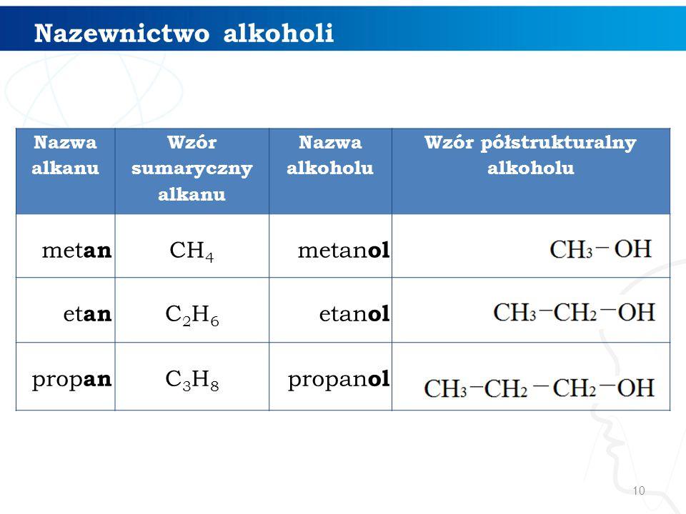 10 Nazewnictwo alkoholi Nazwa alkanu Wzór sumaryczny alkanu Nazwa alkoholu Wzór półstrukturalny alkoholu met an CH 4 metan ol et an C2H6C2H6 etan ol prop an C3H8C3H8 propan ol