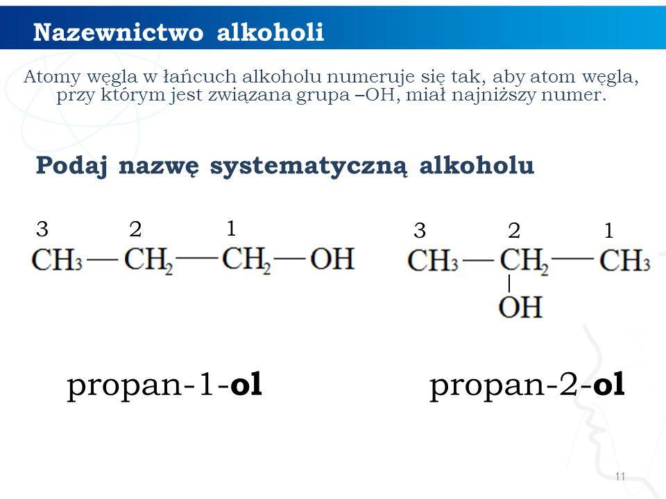 11 Nazewnictwo alkoholi 1 23 propan-1- ol Podaj nazwę systematyczną alkoholu Atomy węgla w łańcuch alkoholu numeruje się tak, aby atom węgla, przy którym jest związana grupa –OH, miał najniższy numer.