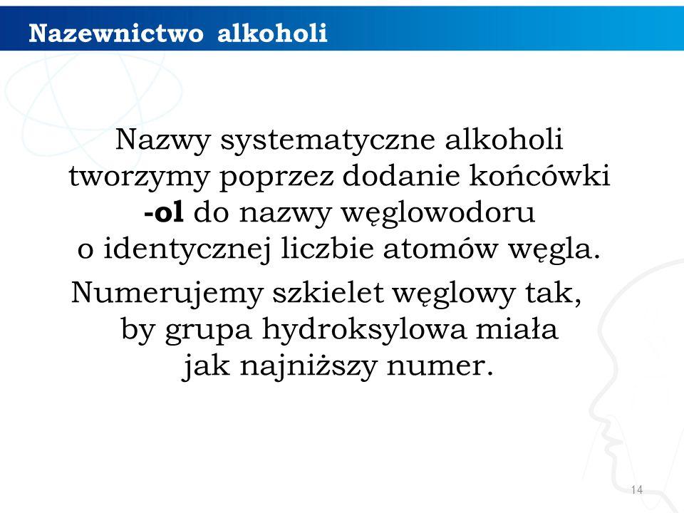 14 Nazewnictwo alkoholi Nazwy systematyczne alkoholi tworzymy poprzez dodanie końcówki -ol do nazwy węglowodoru o identycznej liczbie atomów węgla. Nu