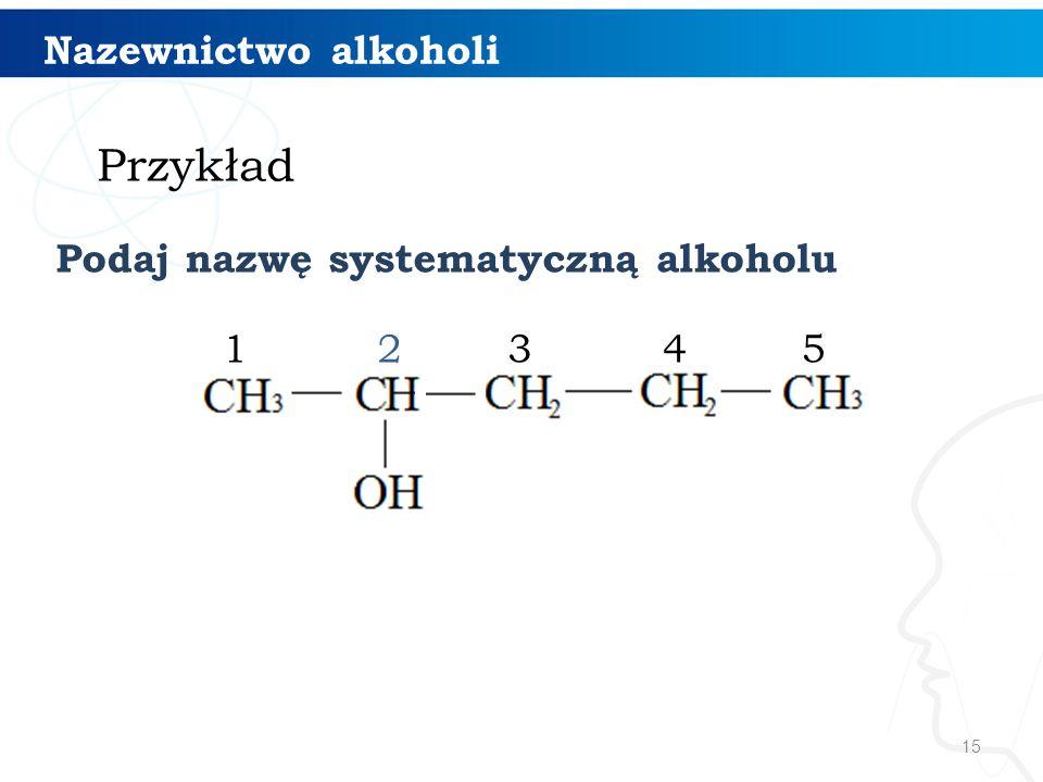 15 1234 Nazewnictwo alkoholi 5 Podaj nazwę systematyczną alkoholu Przykład