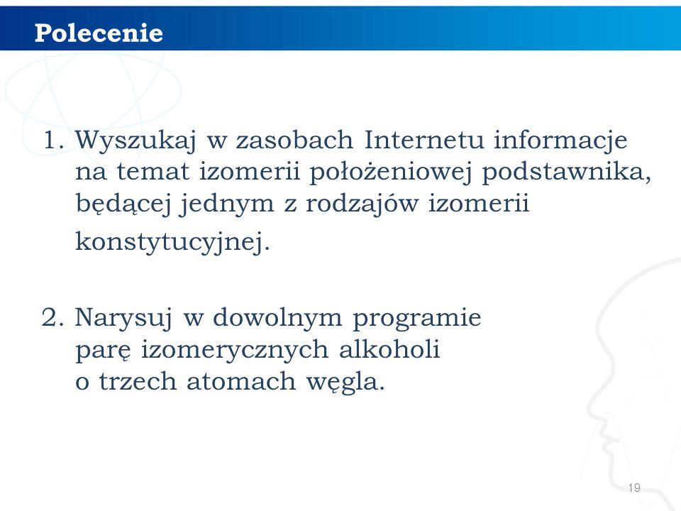 19 Polecenie 1. Wyszukaj w zasobach Internetu informacje na temat izomerii położeniowej podstawnika, będącej jednym z rodzajów izomerii konstytucyjnej