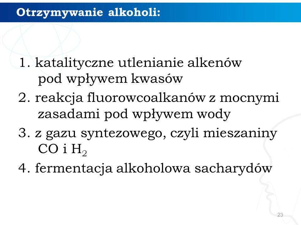 23 Otrzymywanie alkoholi: 1. katalityczne utlenianie alkenów pod wpływem kwasów 2. reakcja fluorowcoalkanów z mocnymi zasadami pod wpływem wody 3. z g