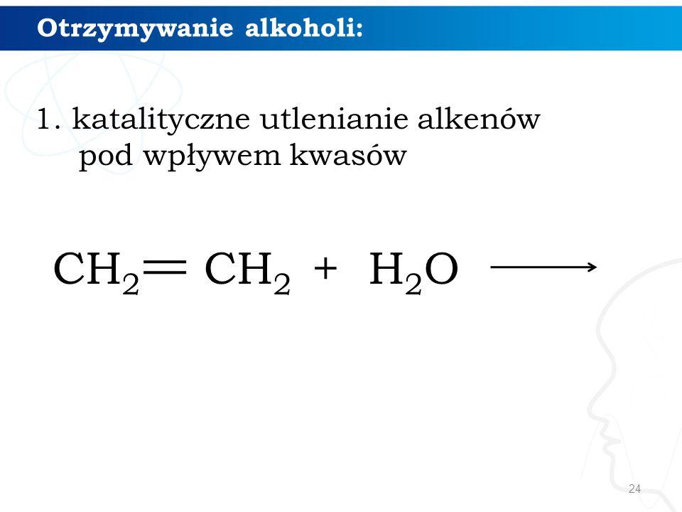 24 Otrzymywanie alkoholi: 1. katalityczne utlenianie alkenów pod wpływem kwasów CH 2 CH 2 + H 2 O