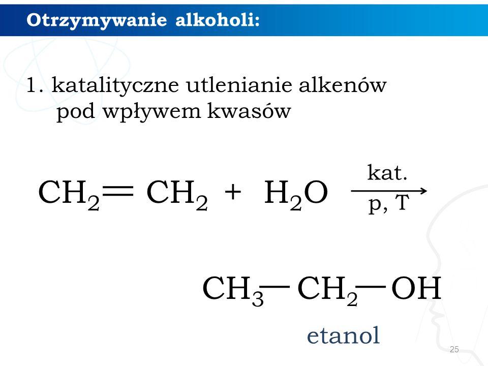 25 Otrzymywanie alkoholi: 1. katalityczne utlenianie alkenów pod wpływem kwasów CH 2 CH 2 + H 2 O CH 3 CH 2 OH etanol kat. p, T