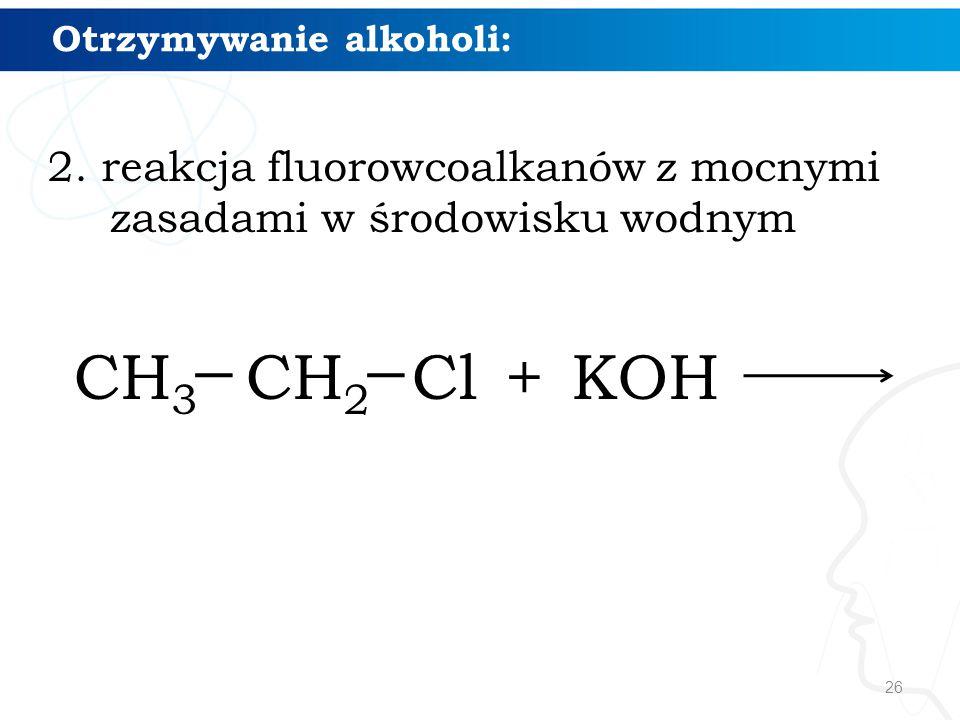 26 Otrzymywanie alkoholi: 2. reakcja fluorowcoalkanów z mocnymi zasadami w środowisku wodnym CH 3 CH 2 Cl + KOH