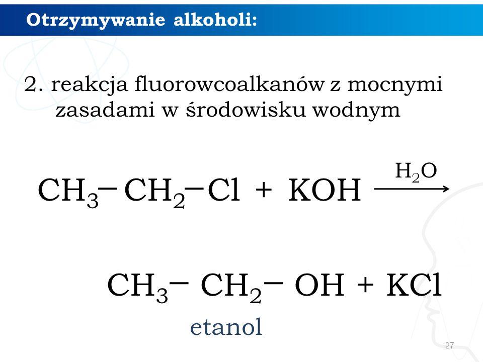 27 Otrzymywanie alkoholi: 2. reakcja fluorowcoalkanów z mocnymi zasadami w środowisku wodnym CH 3 CH 2 Cl + KOH CH 3 CH 2 OH + KCl etanol H2OH2O