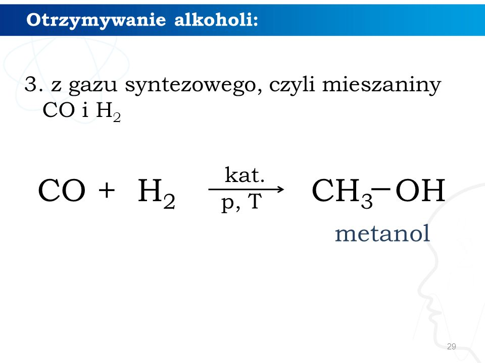 29 Otrzymywanie alkoholi: 3. z gazu syntezowego, czyli mieszaniny CO i H 2 CO + H 2 CH 3 OH metanol kat. p, T