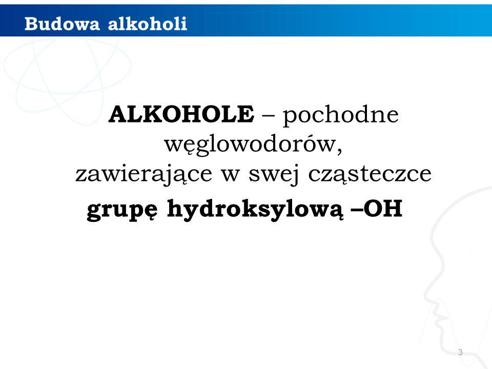 3 Budowa alkoholi ALKOHOLE – pochodne węglowodorów, zawierające w swej cząsteczce grupę hydroksylową –OH
