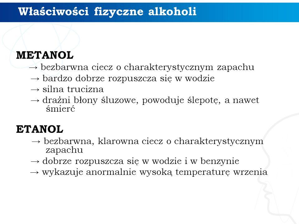 Właściwości fizyczne alkoholi METANOL → bezbarwna ciecz o charakterystycznym zapachu → bardzo dobrze rozpuszcza się w wodzie → silna trucizna → drażni błony śluzowe, powoduje ślepotę, a nawet śmierć ETANOL → bezbarwna, klarowna ciecz o charakterystycznym zapachu → dobrze rozpuszcza się w wodzie i w benzynie → wykazuje anormalnie wysoką temperaturę wrzenia