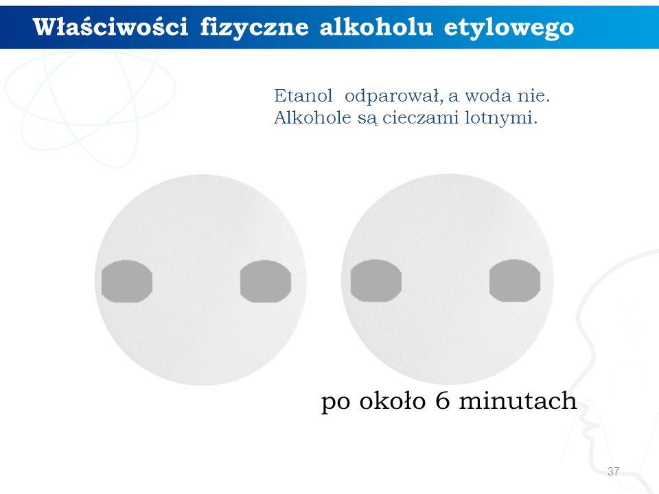37 po około 6 minutach Etanol odparował, a woda nie. Alkohole są cieczami lotnymi. Właściwości fizyczne alkoholu etylowego